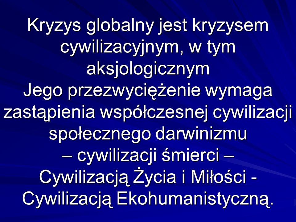 Kryzys globalny jest kryzysem cywilizacyjnym, w tym aksjologicznym Jego przezwyciężenie wymaga zastąpienia współczesnej cywilizacji społecznego darwinizmu – cywilizacji śmierci – Cywilizacją Życia i Miłości -Cywilizacją Ekohumanistyczną.