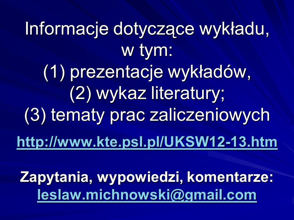 Informacje dotyczące wykładu, w tym: (1) prezentacje wykładów, (2) wykaz literatury; (3) tematy prac zaliczeniowych http://www.kte.psl.pl/UKSW12-13.htm Zapytania, wypowiedzi, komentarze: leslaw.michnowski@gmail.com