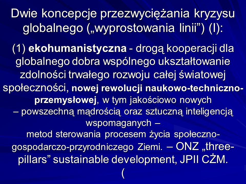 """Dwie koncepcje przezwyciężania kryzysu globalnego (""""wyprostowania linii ) (I): (1) ekohumanistyczna - drogą kooperacji dla globalnego dobra wspólnego ukształtowanie zdolności trwałego rozwoju całej światowej społeczności, nowej rewolucji naukowo-techniczno-przemysłowej, w tym jakościowo nowych – powszechną mądrością oraz sztuczną inteligencją wspomaganych – metod sterowania procesem życia społeczno-gospodarczo-przyrodniczego Ziemi."""