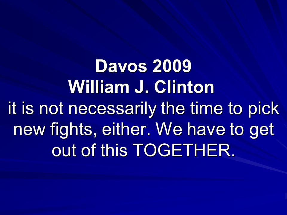 Davos 2009 William J.Clinton it is not necessarily the time to pick new fights, either.