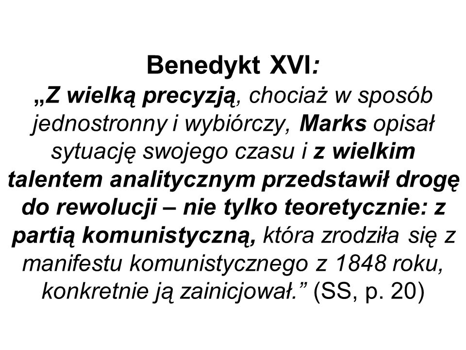 """Benedykt XVI: """"Z wielką precyzją, chociaż w sposób jednostronny i wybiórczy, Marks opisał sytuację swojego czasu i z wielkim talentem analitycznym przedstawił drogę do rewolucji – nie tylko teoretycznie: z partią komunistyczną, która zrodziła się z manifestu komunistycznego z 1848 roku, konkretnie ją zainicjował. (SS, p."""
