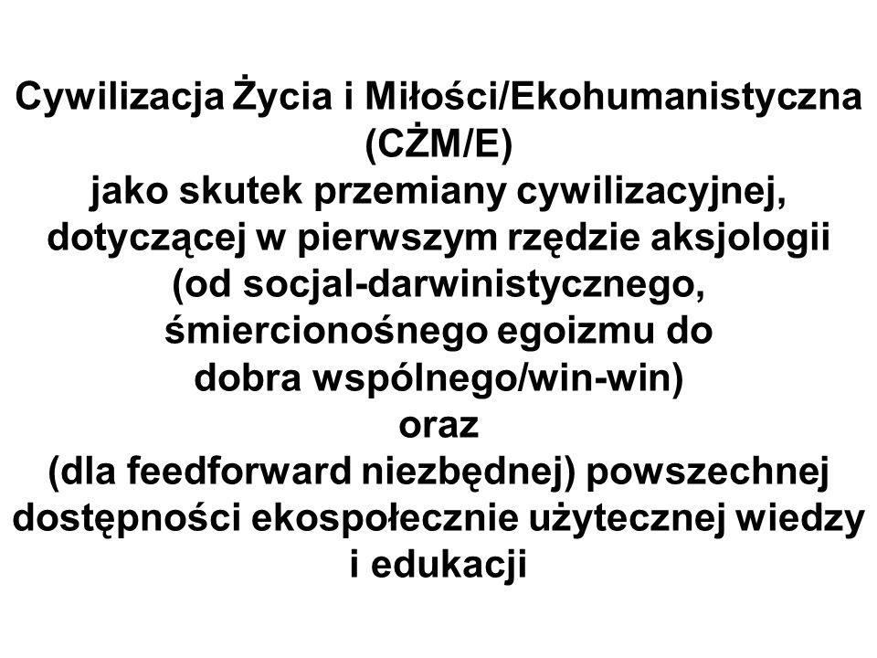 Cywilizacja Życia i Miłości/Ekohumanistyczna (CŻM/E) jako skutek przemiany cywilizacyjnej, dotyczącej w pierwszym rzędzie aksjologii (od socjal-darwinistycznego, śmiercionośnego egoizmu do dobra wspólnego/win-win) oraz (dla feedforward niezbędnej) powszechnej dostępności ekospołecznie użytecznej wiedzy i edukacji