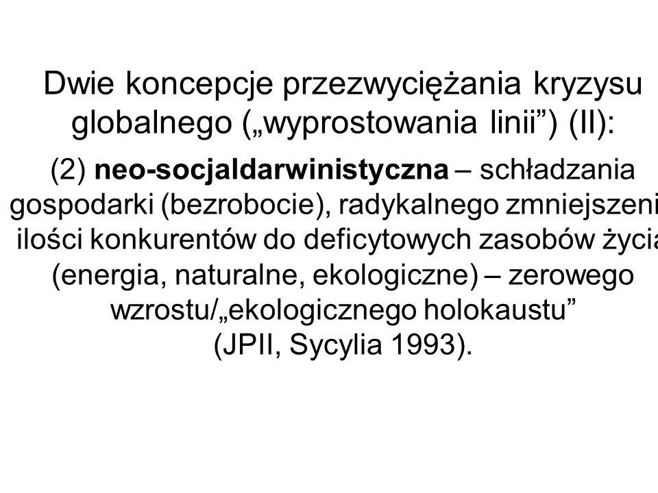 """Dwie koncepcje przezwyciężania kryzysu globalnego (""""wyprostowania linii ) (II): (2) neo-socjaldarwinistyczna – schładzania gospodarki (bezrobocie), radykalnego zmniejszenia ilości konkurentów do deficytowych zasobów życia (energia, naturalne, ekologiczne) – zerowego wzrostu/""""ekologicznego holokaustu (JPII, Sycylia 1993)."""