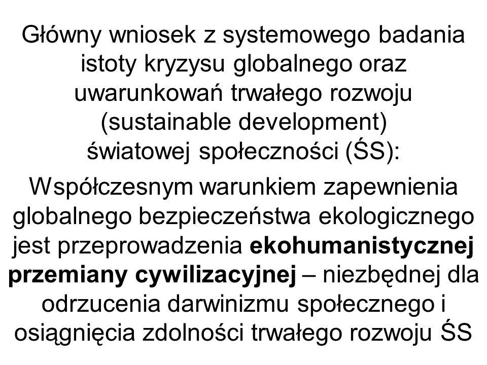 Główny wniosek z systemowego badania istoty kryzysu globalnego oraz uwarunkowań trwałego rozwoju (sustainable development) światowej społeczności (ŚS): Współczesnym warunkiem zapewnienia globalnego bezpieczeństwa ekologicznego jest przeprowadzenia ekohumanistycznej przemiany cywilizacyjnej – niezbędnej dla odrzucenia darwinizmu społecznego i osiągnięcia zdolności trwałego rozwoju ŚS