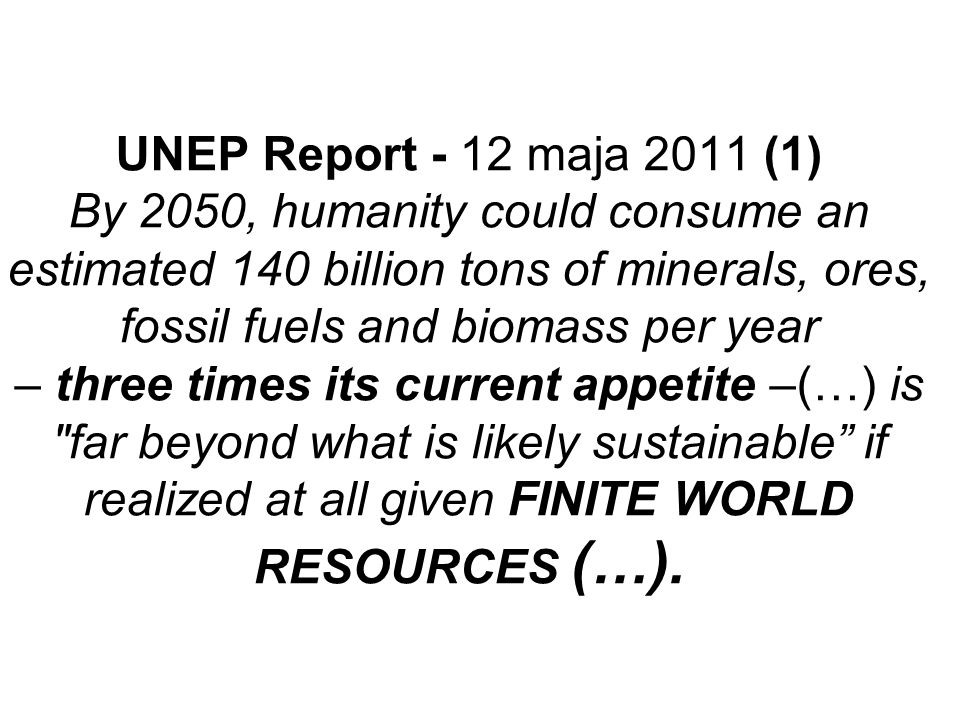 UNEP Report - 12 maja 2011 (1) By 2050, humanity could consume an estimated 140 billion tons of minerals, ores, fossil fuels and biomass per year – three times its current appetite –(…) is far beyond what is likely sustainable if realized at all given FINITE WORLD RESOURCES (…).