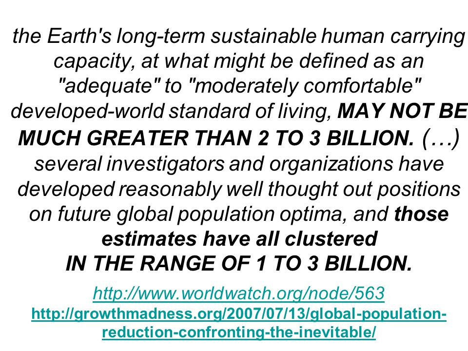 the Earth s long-term sustainable human carrying capacity, at what might be defined as an adequate to moderately comfortable developed-world standard of living, MAY NOT BE MUCH GREATER THAN 2 TO 3 BILLION.
