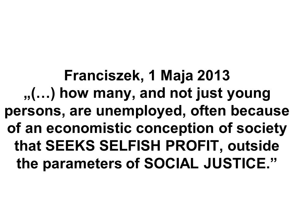"Franciszek, 1 Maja 2013 ""(…) how many, and not just young persons, are unemployed, often because of an economistic conception of society that SEEKS SELFISH PROFIT, outside the parameters of SOCIAL JUSTICE."