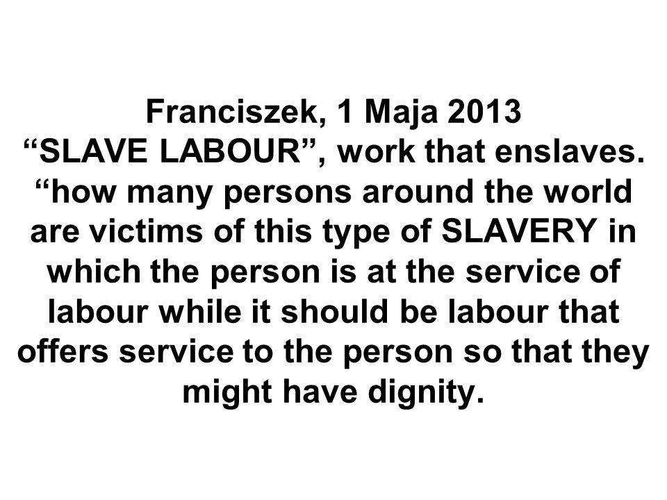 Franciszek, 1 Maja 2013 SLAVE LABOUR , work that enslaves