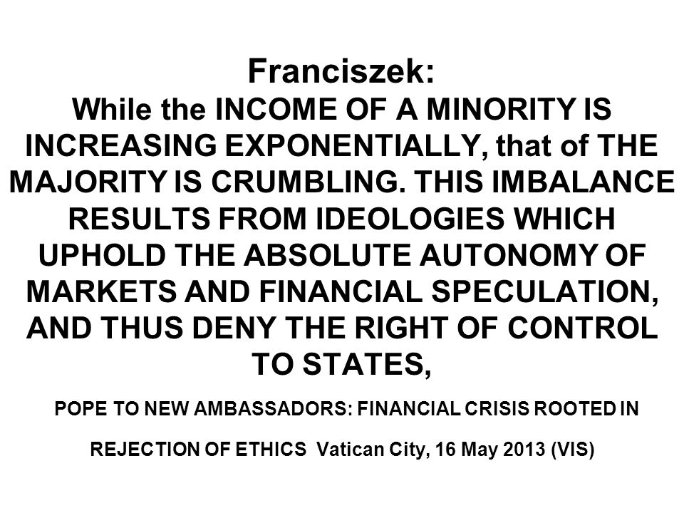 Franciszek: While the INCOME OF A MINORITY IS INCREASING EXPONENTIALLY, that of THE MAJORITY IS CRUMBLING.