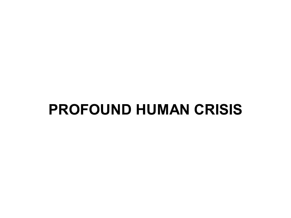 PROFOUND HUMAN CRISIS