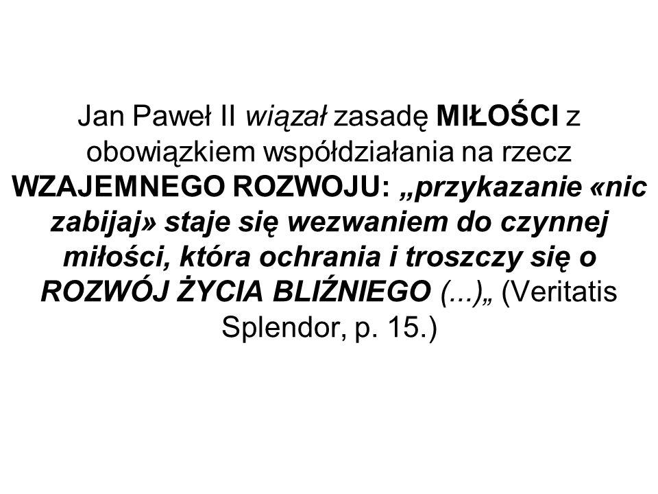 """Jan Paweł II wiązał zasadę MIŁOŚCI z obowiązkiem współdziałania na rzecz WZAJEMNEGO ROZWOJU: """"przykazanie «nic zabijaj» staje się wezwaniem do czynnej miłości, która ochrania i troszczy się o ROZWÓJ ŻYCIA BLIŹNIEGO (...)"""" (Veritatis Splendor, p."""