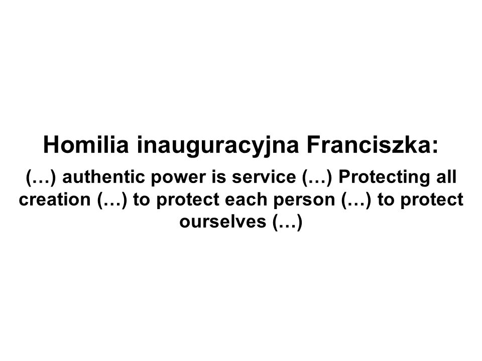 Homilia inauguracyjna Franciszka: (…) authentic power is service (…) Protecting all creation (…) to protect each person (…) to protect ourselves (…)