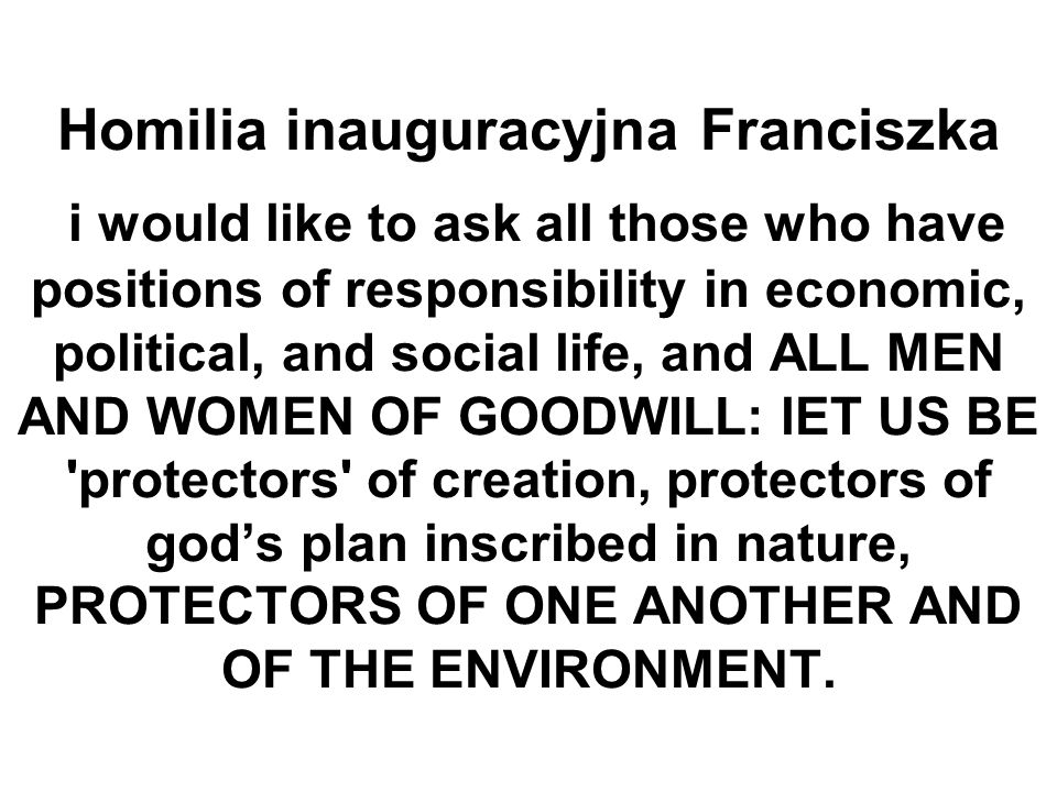 Homilia inauguracyjna Franciszka i would like to ask all those who have positions of responsibility in economic, political, and social life, and ALL MEN AND WOMEN OF GOODWILL: lET US BE protectors of creation, protectors of god's plan inscribed in nature, PROTECTORS OF ONE ANOTHER AND OF THE ENVIRONMENT.