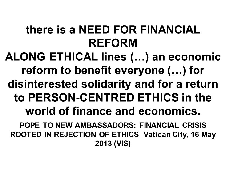 there is a NEED FOR FINANCIAL REFORM ALONG ETHICAL lines (…) an economic reform to benefit everyone (…) for disinterested solidarity and for a return to PERSON-CENTRED ETHICS in the world of finance and economics.