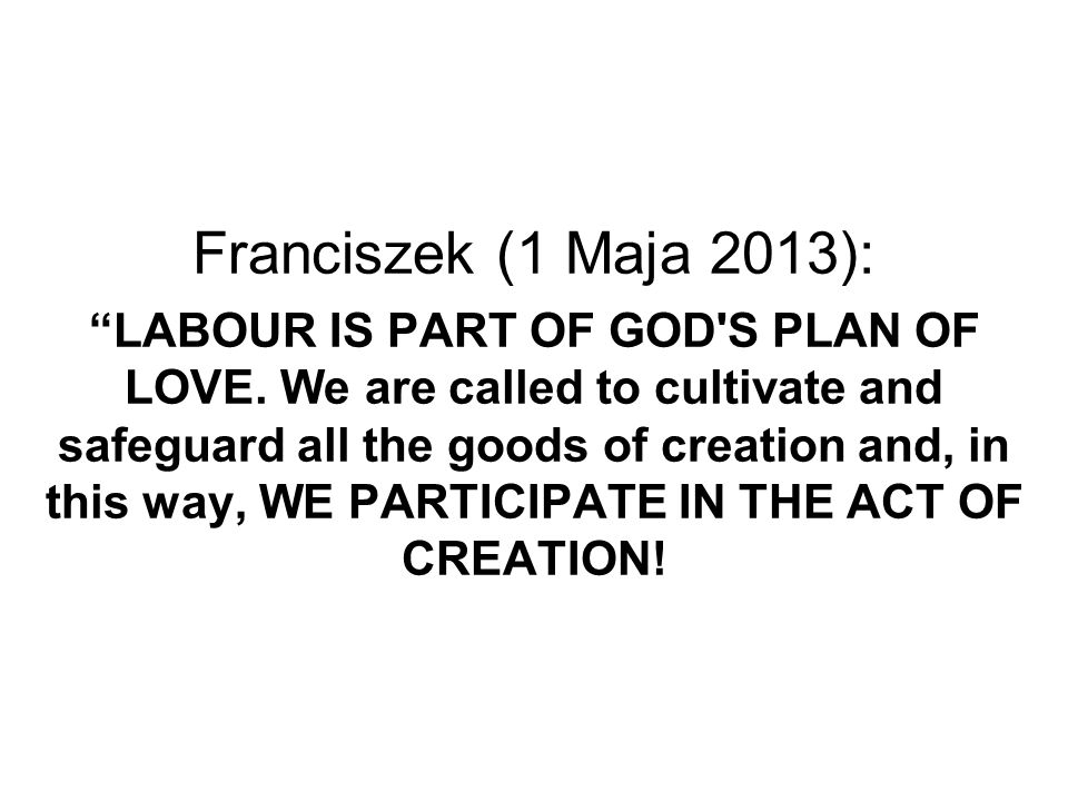 Franciszek (1 Maja 2013): LABOUR IS PART OF GOD S PLAN OF LOVE
