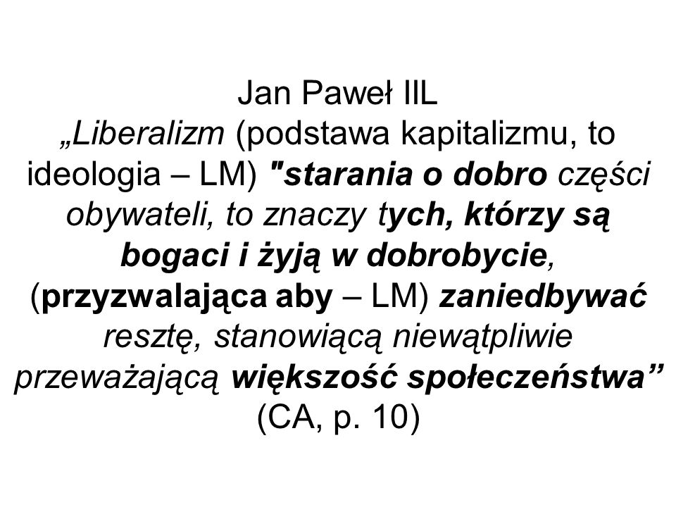"""Jan Paweł IIL """"Liberalizm (podstawa kapitalizmu, to ideologia – LM) starania o dobro części obywateli, to znaczy tych, którzy są bogaci i żyją w dobrobycie, (przyzwalająca aby – LM) zaniedbywać resztę, stanowiącą niewątpliwie przeważającą większość społeczeństwa (CA, p."""