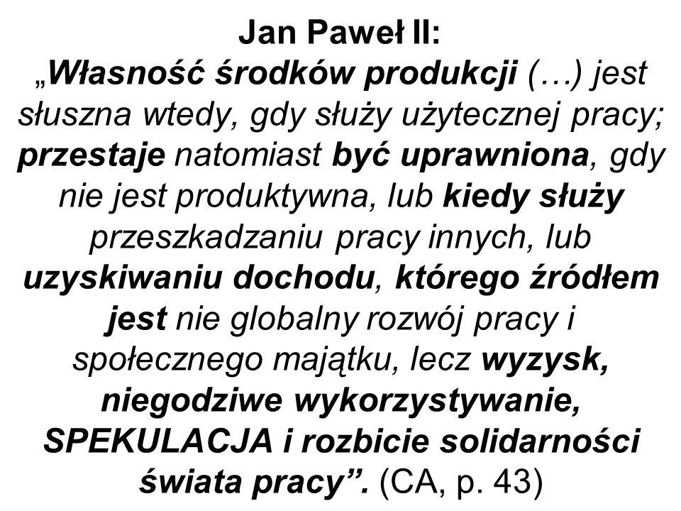"""Jan Paweł II: """"Własność środków produkcji (…) jest słuszna wtedy, gdy służy użytecznej pracy; przestaje natomiast być uprawniona, gdy nie jest produktywna, lub kiedy służy przeszkadzaniu pracy innych, lub uzyskiwaniu dochodu, którego źródłem jest nie globalny rozwój pracy i społecznego majątku, lecz wyzysk, niegodziwe wykorzystywanie, SPEKULACJA i rozbicie solidarności świata pracy ."""