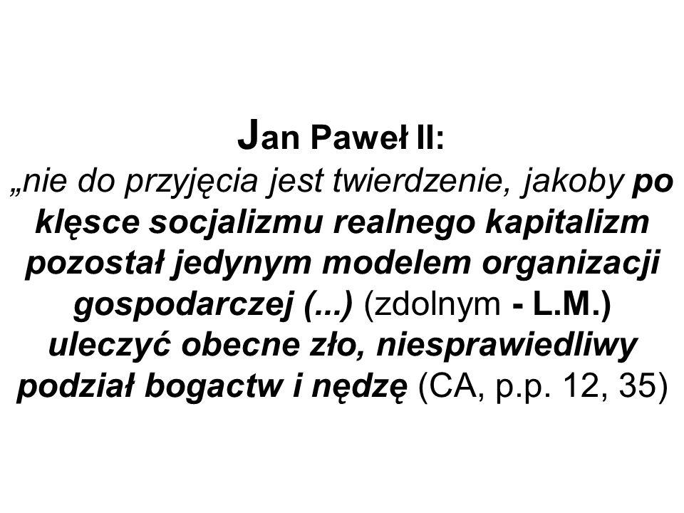 """Jan Paweł II: """"nie do przyjęcia jest twierdzenie, jakoby po klęsce socjalizmu realnego kapitalizm pozostał jedynym modelem organizacji gospodarczej (...) (zdolnym - L.M.) uleczyć obecne zło, niesprawiedliwy podział bogactw i nędzę (CA, p.p."""
