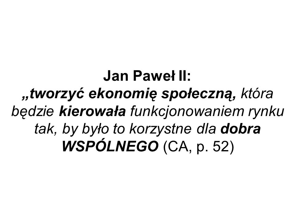 """Jan Paweł II: """"tworzyć ekonomię społeczną, która będzie kierowała funkcjonowaniem rynku tak, by było to korzystne dla dobra WSPÓLNEGO (CA, p."""
