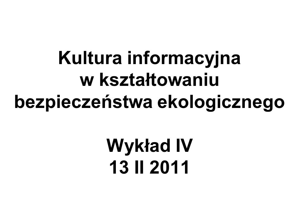 Kultura informacyjna w kształtowaniu bezpieczeństwa ekologicznego Wykład IV 13 II 2011