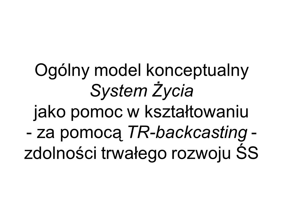 Ogólny model konceptualny System Życia jako pomoc w kształtowaniu - za pomocą TR-backcasting - zdolności trwałego rozwoju ŚS