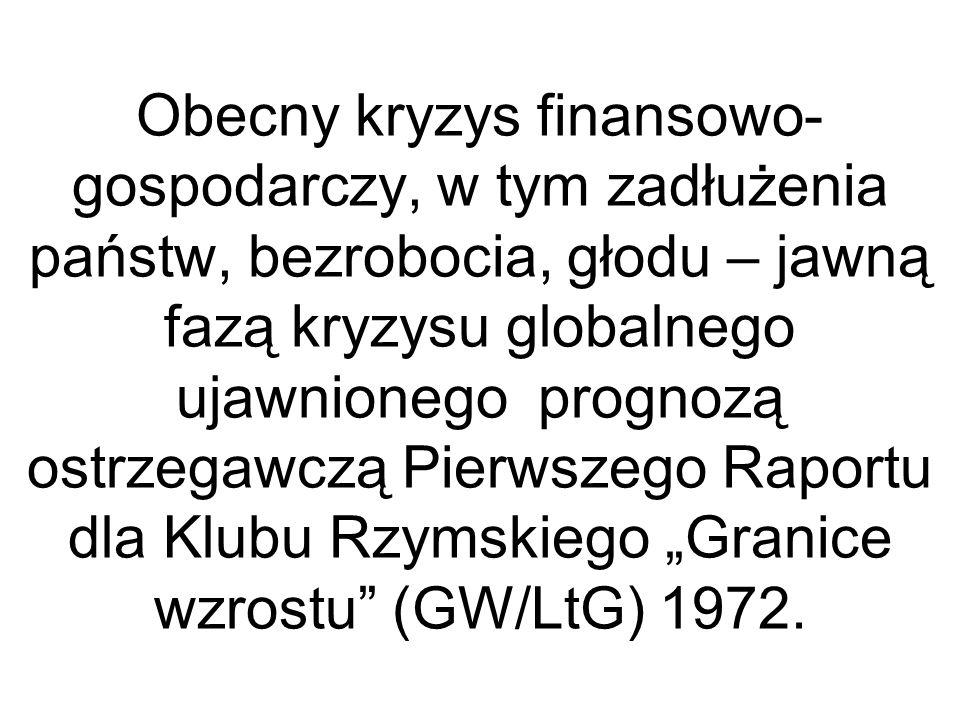 """Obecny kryzys finansowo-gospodarczy, w tym zadłużenia państw, bezrobocia, głodu – jawną fazą kryzysu globalnego ujawnionego prognozą ostrzegawczą Pierwszego Raportu dla Klubu Rzymskiego """"Granice wzrostu (GW/LtG) 1972."""