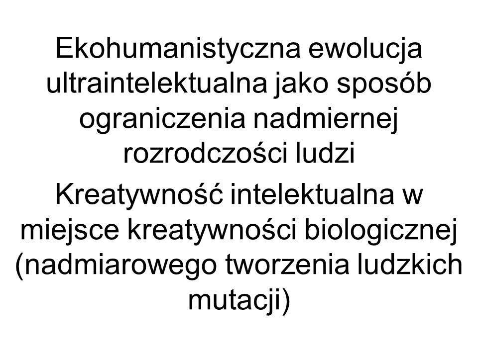 Ekohumanistyczna ewolucja ultraintelektualna jako sposób ograniczenia nadmiernej rozrodczości ludzi Kreatywność intelektualna w miejsce kreatywności biologicznej (nadmiarowego tworzenia ludzkich mutacji)