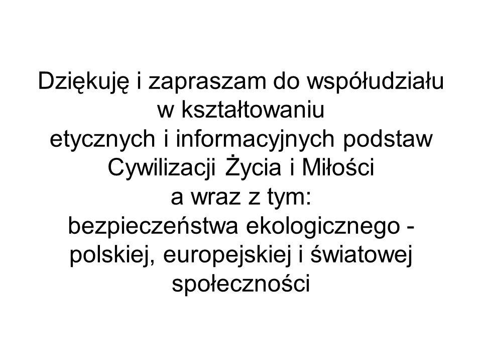 Dziękuję i zapraszam do współudziału w kształtowaniu etycznych i informacyjnych podstaw Cywilizacji Życia i Miłości a wraz z tym: bezpieczeństwa ekologicznego - polskiej, europejskiej i światowej społeczności