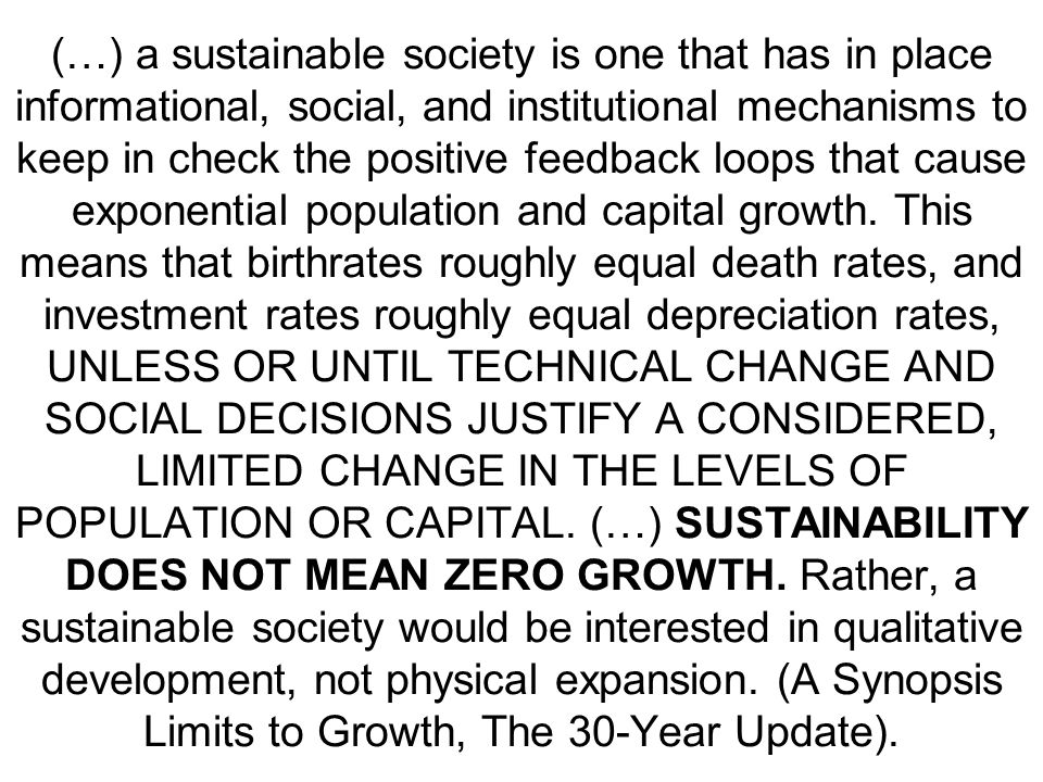 (…) a sustainable society is one that has in place informational, social, and institutional mechanisms to keep in check the positive feedback loops that cause exponential population and capital growth.