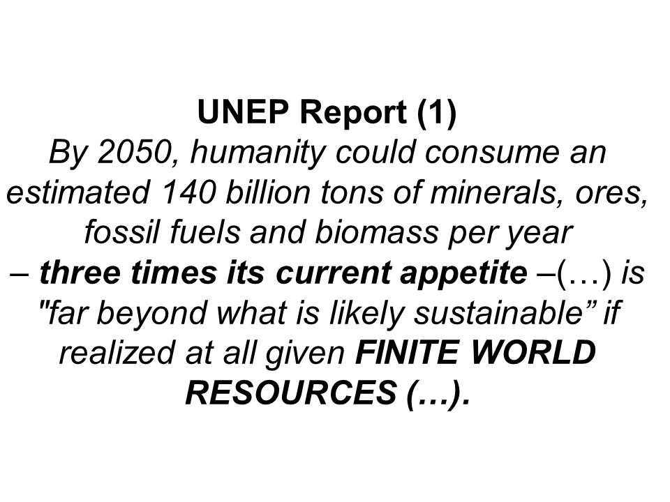 UNEP Report (1) By 2050, humanity could consume an estimated 140 billion tons of minerals, ores, fossil fuels and biomass per year – three times its current appetite –(…) is far beyond what is likely sustainable if realized at all given FINITE WORLD RESOURCES (…).