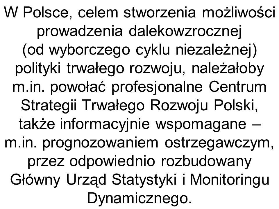 W Polsce, celem stworzenia możliwości prowadzenia dalekowzrocznej (od wyborczego cyklu niezależnej) polityki trwałego rozwoju, należałoby m.in.