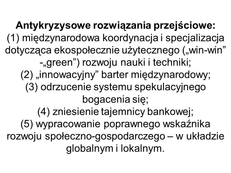 """Antykryzysowe rozwiązania przejściowe: (1) międzynarodowa koordynacja i specjalizacja dotycząca ekospołecznie użytecznego (""""win-win -""""green ) rozwoju nauki i techniki; (2) """"innowacyjny barter międzynarodowy; (3) odrzucenie systemu spekulacyjnego bogacenia się; (4) zniesienie tajemnicy bankowej; (5) wypracowanie poprawnego wskaźnika rozwoju społeczno-gospodarczego – w układzie globalnym i lokalnym."""