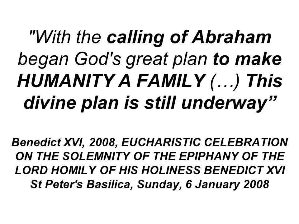 With the calling of Abraham began God s great plan to make HUMANITY A FAMILY (…) This divine plan is still underway Benedict XVI, 2008, EUCHARISTIC CELEBRATION ON THE SOLEMNITY OF THE EPIPHANY OF THE LORD HOMILY OF HIS HOLINESS BENEDICT XVI St Peter s Basilica, Sunday, 6 January 2008