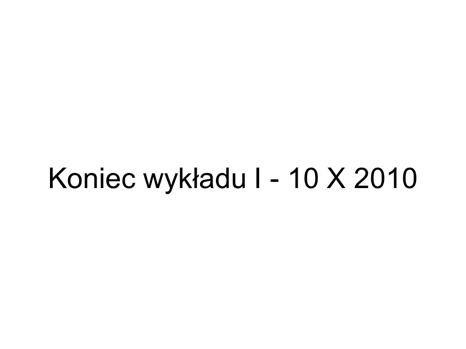 Koniec wykładu I - 10 X 2010