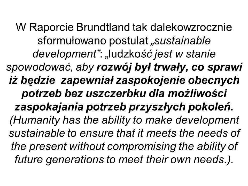 """W Raporcie Brundtland tak dalekowzrocznie sformułowano postulat """"sustainable development : """"ludzkość jest w stanie spowodować, aby rozwój był trwały, co sprawi iż będzie zapewniał zaspokojenie obecnych potrzeb bez uszczerbku dla możliwości zaspokajania potrzeb przyszłych pokoleń."""