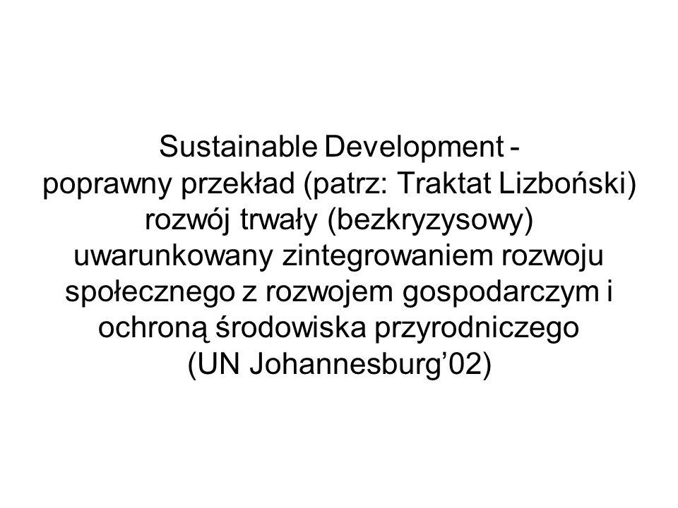 Sustainable Development - poprawny przekład (patrz: Traktat Lizboński) rozwój trwały (bezkryzysowy) uwarunkowany zintegrowaniem rozwoju społecznego z rozwojem gospodarczym i ochroną środowiska przyrodniczego (UN Johannesburg'02)