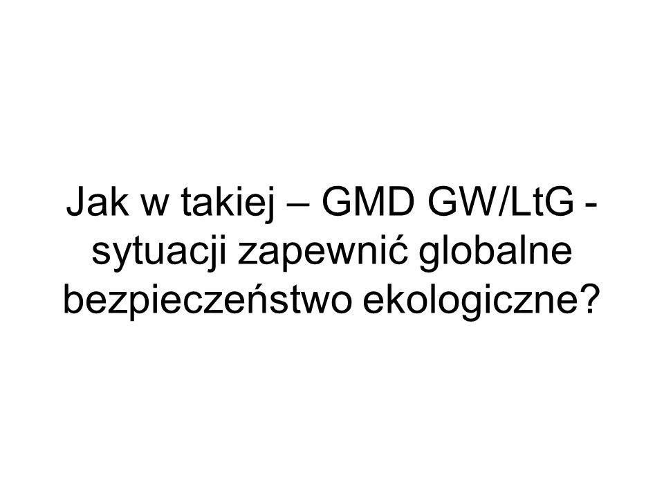 Jak w takiej – GMD GW/LtG - sytuacji zapewnić globalne bezpieczeństwo ekologiczne