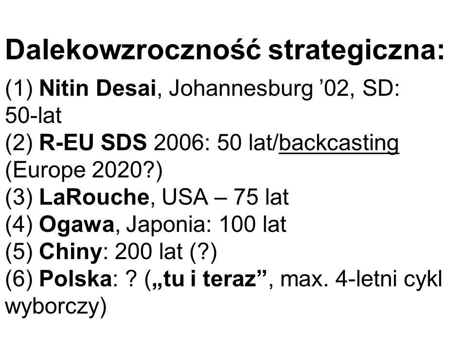 Dalekowzroczność strategiczna: (1) Nitin Desai, Johannesburg '02, SD: 50-lat (2) R-EU SDS 2006: 50 lat/backcasting (Europe 2020 ) (3) LaRouche, USA – 75 lat (4) Ogawa, Japonia: 100 lat (5) Chiny: 200 lat ( ) (6) Polska: .