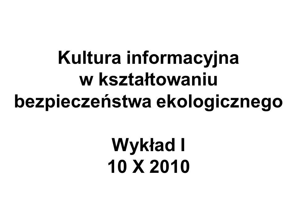 Kultura informacyjna w kształtowaniu bezpieczeństwa ekologicznego Wykład I 10 X 2010