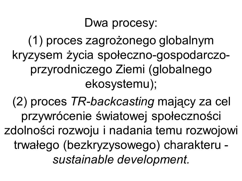 Dwa procesy: (1) proces zagrożonego globalnym kryzysem życia społeczno-gospodarczo-przyrodniczego Ziemi (globalnego ekosystemu); (2) proces TR-backcasting mający za cel przywrócenie światowej społeczności zdolności rozwoju i nadania temu rozwojowi trwałego (bezkryzysowego) charakteru - sustainable development.