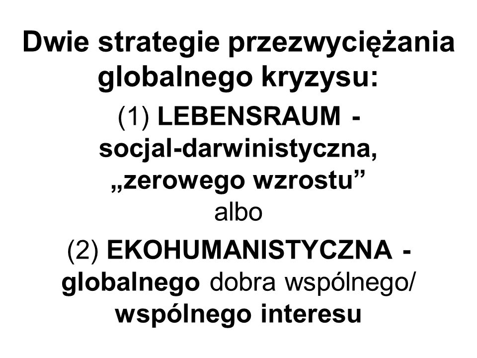 """Dwie strategie przezwyciężania globalnego kryzysu: (1) LEBENSRAUM - socjal-darwinistyczna, """"zerowego wzrostu albo (2) EKOHUMANISTYCZNA - globalnego dobra wspólnego/ wspólnego interesu"""