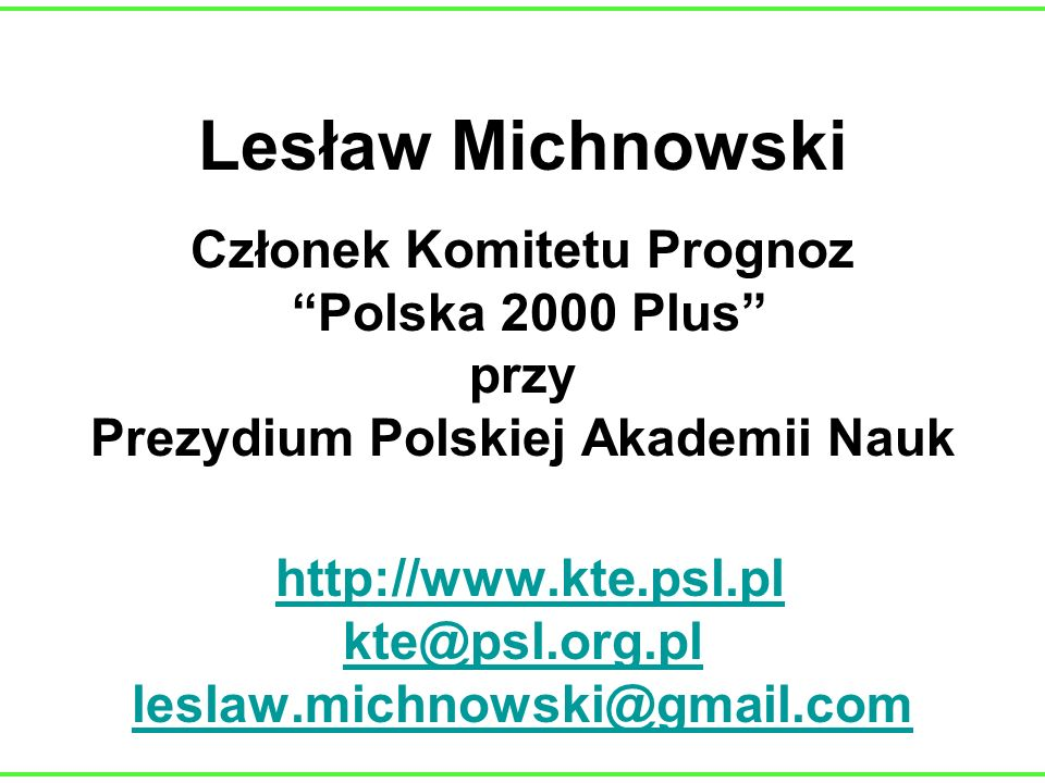 Lesław Michnowski Członek Komitetu Prognoz Polska 2000 Plus przy Prezydium Polskiej Akademii Nauk http://www.kte.psl.pl kte@psl.org.pl leslaw.michnowski@gmail.com