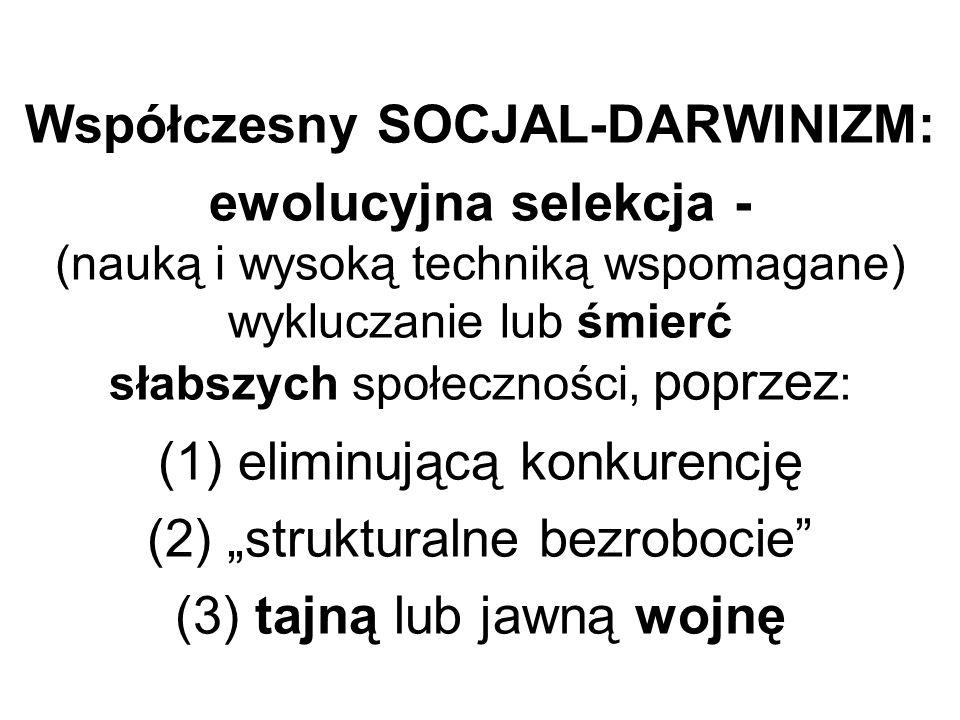 """Współczesny SOCJAL-DARWINIZM: ewolucyjna selekcja - (nauką i wysoką techniką wspomagane) wykluczanie lub śmierć słabszych społeczności, poprzez: (1) eliminującą konkurencję (2) """"strukturalne bezrobocie (3) tajną lub jawną wojnę"""