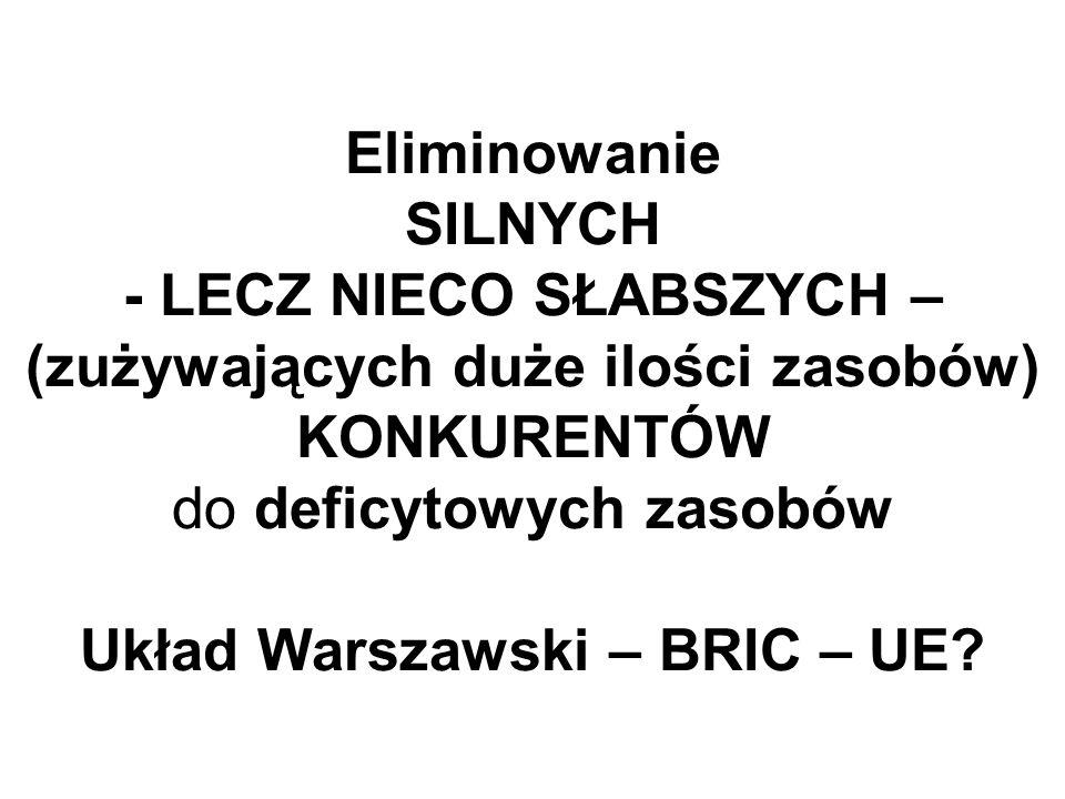 Eliminowanie SILNYCH - LECZ NIECO SŁABSZYCH – (zużywających duże ilości zasobów) KONKURENTÓW do deficytowych zasobów Układ Warszawski – BRIC – UE