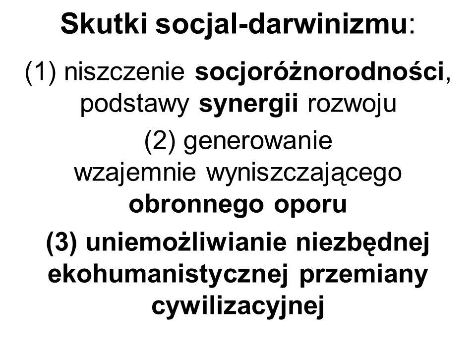 Skutki socjal-darwinizmu: (1) niszczenie socjoróżnorodności, podstawy synergii rozwoju (2) generowanie wzajemnie wyniszczającego obronnego oporu (3) uniemożliwianie niezbędnej ekohumanistycznej przemiany cywilizacyjnej