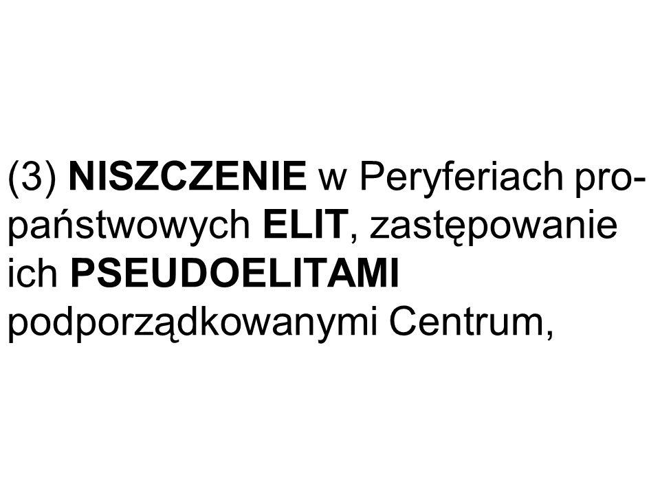 (3) NISZCZENIE w Peryferiach pro-państwowych ELIT, zastępowanie ich PSEUDOELITAMI podporządkowanymi Centrum,