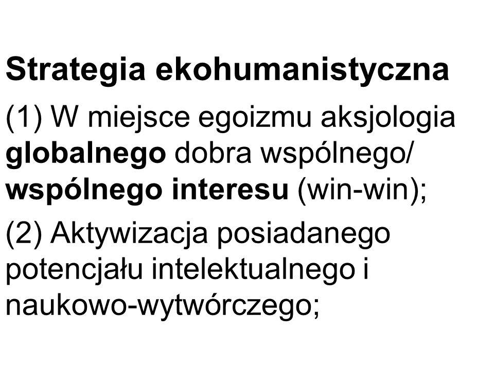 Strategia ekohumanistyczna (1) W miejsce egoizmu aksjologia globalnego dobra wspólnego/ wspólnego interesu (win-win); (2) Aktywizacja posiadanego potencjału intelektualnego i naukowo-wytwórczego;