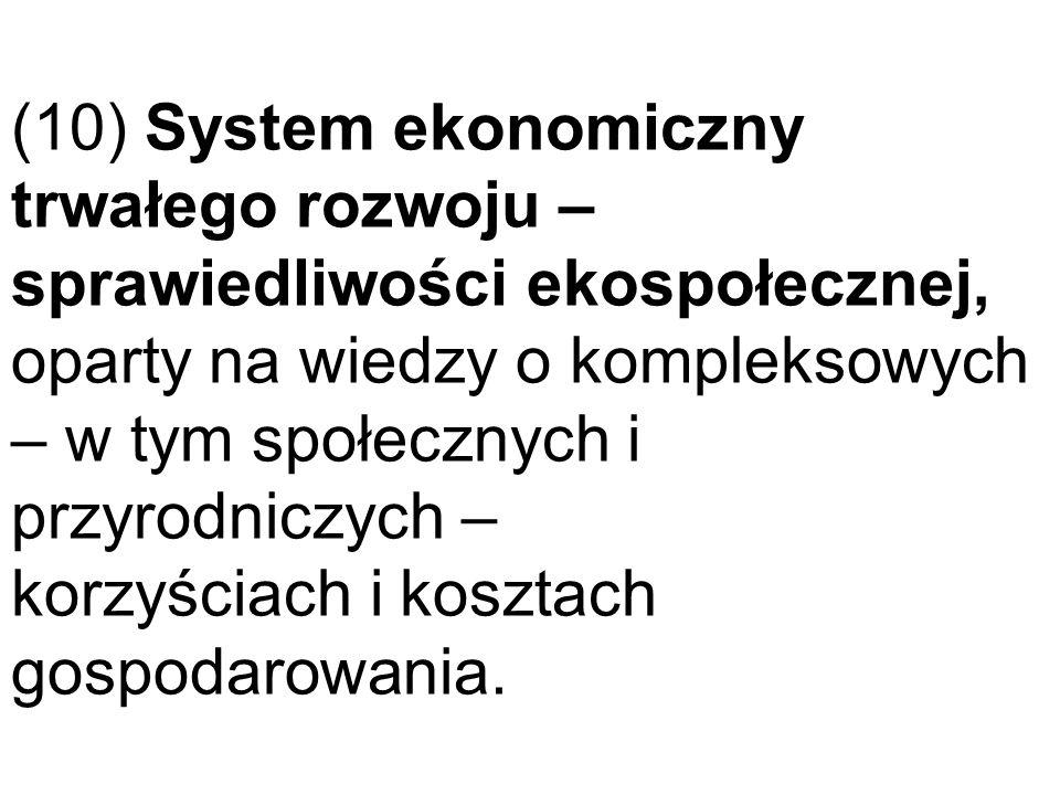 (10) System ekonomiczny trwałego rozwoju – sprawiedliwości ekospołecznej, oparty na wiedzy o kompleksowych – w tym społecznych i przyrodniczych – korzyściach i kosztach gospodarowania.