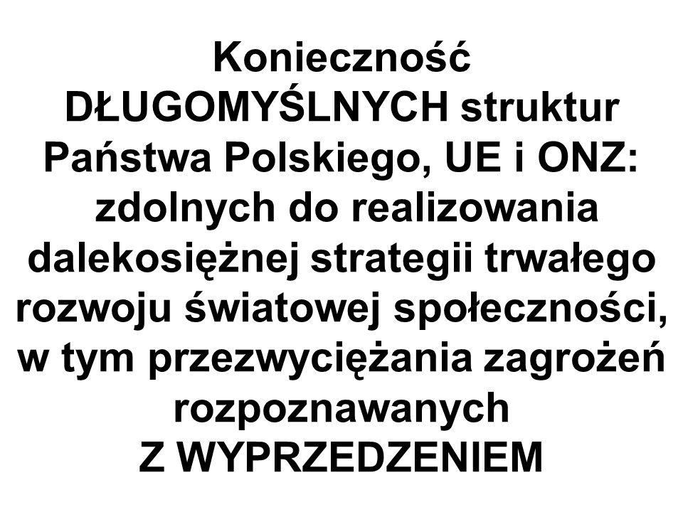 Konieczność DŁUGOMYŚLNYCH struktur Państwa Polskiego, UE i ONZ: zdolnych do realizowania dalekosiężnej strategii trwałego rozwoju światowej społeczności, w tym przezwyciężania zagrożeń rozpoznawanych Z WYPRZEDZENIEM