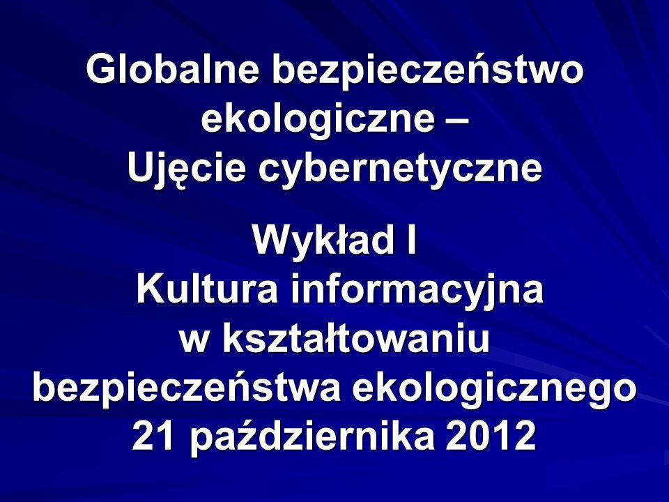 Globalne bezpieczeństwo ekologiczne – Ujęcie cybernetyczne Wykład I Kultura informacyjna w kształtowaniu bezpieczeństwa ekologicznego 21 października 2012